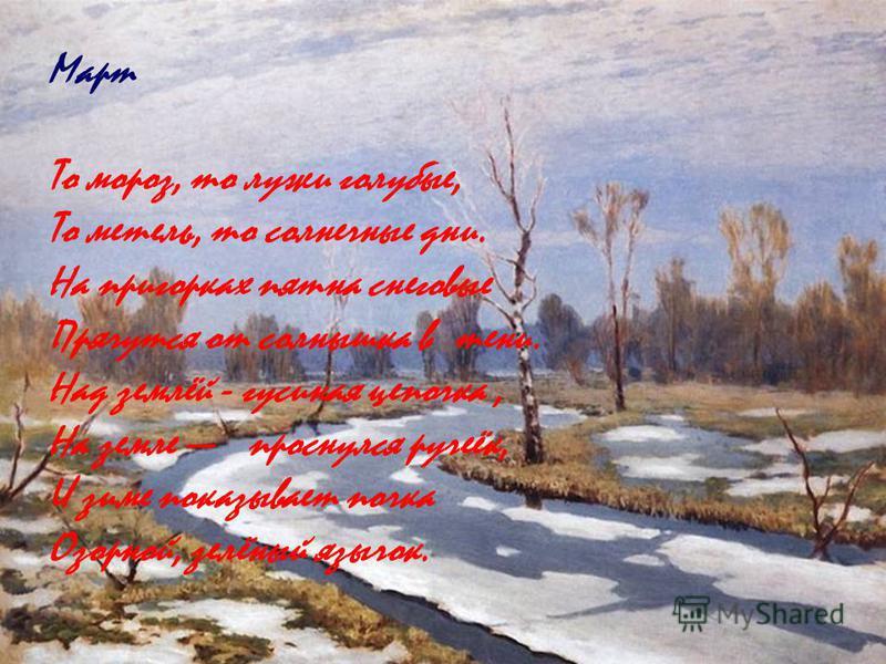 Март То мороз, то лужи голубые, То метель, то солнечные дни. На пригорках пятна снеговые Прячутся от солнышка в тени. Над землёй - гусиная цепочка, На земле проснулся ручеёк, И зиме показывает почка Озорной, зелёный язычок.