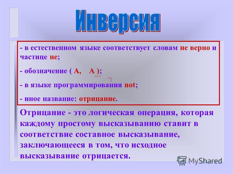 - в естественном языке соответствует словам не верно и частице не; - обозначение ( А, А ); - в языке программирования not; - иное название: отрицание. Отрицание - это логическая операция, которая каждому простому высказыванию ставит в соответствие со