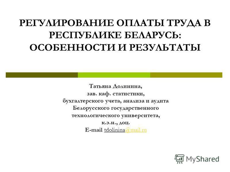 Татьяна Долинина, зав. каф. статистики, бухгалтерского учета, анализа и аудита Белорусского государственного технологического университета, к.э.н., доц. Е-mail tdolinina@mail.ru@mail.ru РЕГУЛИРОВАНИЕ ОПЛАТЫ ТРУДА В РЕСПУБЛИКЕ БЕЛАРУСЬ: ОСОБЕННОСТИ И