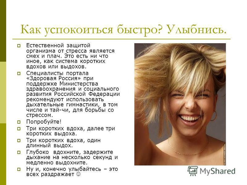 Как успокоиться быстро? Улыбнись. Естественной защитой организма от стресса является смех и плач. Это есть ни что иное, как система коротких вдохов или выдохов. Специалисты портала «Здоровая Россия» при поддержке Министерства здравоохранения и социал