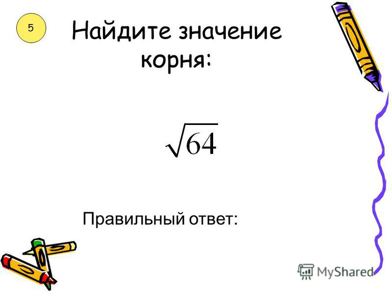 Найдите значение корня: Правильный ответ: 4