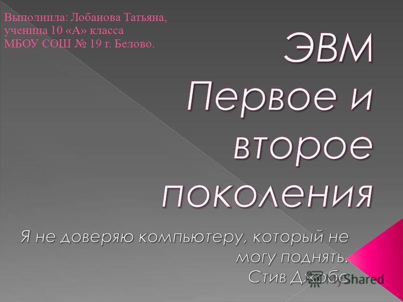 Выполнила: Лобанова Татьяна, ученица 10 «А» класса МБОУ СОШ 19 г. Белово.