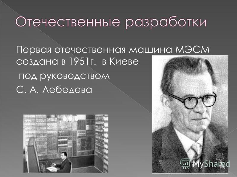Первая отечественная машина МЭСМ создана в 1951 г. в Киеве под руководством С. А. Лебедева