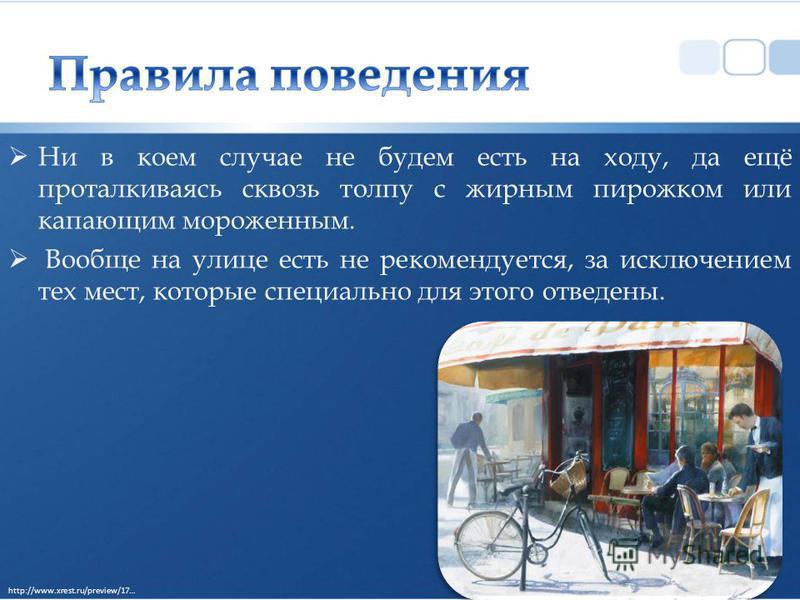 Ни в коем случае не будем есть на ходу, да ещё проталкиваясь сквозь толпу с жирным пирожком или капающим мороженным. Вообще на улице есть не рекомендуется, за исключением тех мест, которые специально для этого отведены. http://www.xrest.ru/preview/17