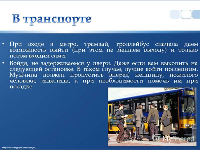 При входе в метро, трамвай, троллейбус сначала даем возможность выйти (при этом не мешаем выходу) и только потом входим сами. Войдя, не задерживаемся у двери. Даже если вам выходить на следующей остановке. В таком случае, лучше войти последним. Мужчи
