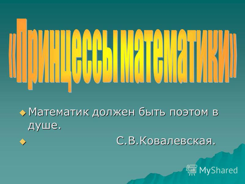 Математик должен быть поэтом в душе. Математик должен быть поэтом в душе. С.В.Ковалевская. С.В.Ковалевская.