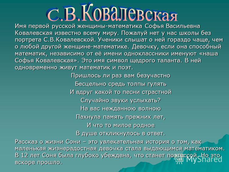 Имя первой русской женщины-математика Софья Васильевна Ковалевская известно всему миру. Пожалуй нет у нас школы без портрета С.В.Ковалевской. Ученики слышат о ней гораздо чаще, чем о любой другой женщине-математике. Девочку, если она способный матема