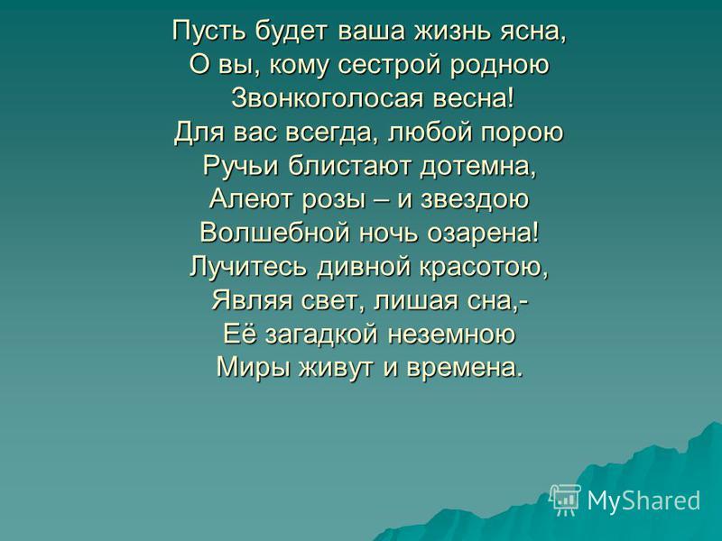 Пусть будет ваша жизнь ясна, О вы, кому сестрой родною Звонкоголосая весна! Для вас всегда, любой порою Ручьи блистают дотемна, Алеют розы – и звездою Волшебной ночь озарена! Лучитесь дивной красотою, Являя свет, лишая сна,- Её загадкой неземною Миры