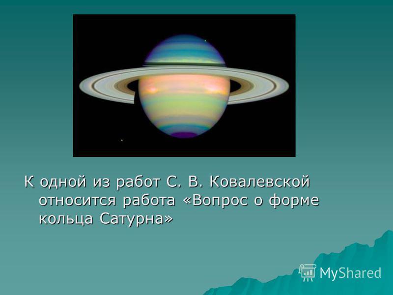 К одной из работ С. В. Ковалевской относится работа «Вопрос о форме кольца Сатурна»
