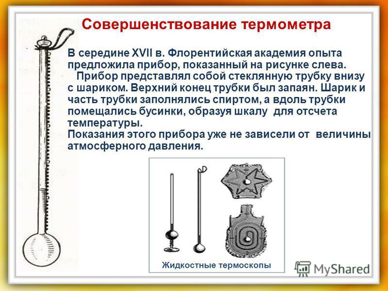 Совершенствование термометра В середине XVII в. Флорентийская академия опыта предложила прибор, показанный на рисунке слева. Прибор представлял собой стеклянную трубку внизу с шариком. Верхний конец трубки был запаян. Шарик и часть трубки заполнялись