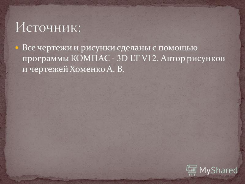 Все чертежи и рисунки сделаны с помощью программы КОМПАС - 3D LT V 12. Автор рисунков и чертежей Хоменко А. В.