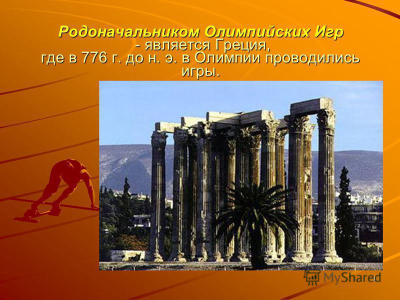 1 Родоначальником Олимпийских Игр - является Греция, где в 776 г. до н. э. в Олимпии проводились игры.