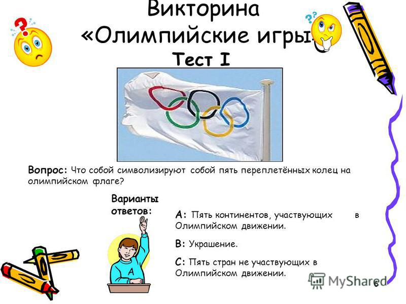 6 Викторина «Олимпийские игры» Тест I Вопрос: Что собой символизируют собой пять переплетённых колец на олимпийском флаге? Варианты ответов: А: Пять континентов, участвующих в Олимпийском движении. В: Украшение. С: Пять стран не участвующих в Олимпий