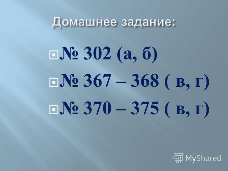 302 ( а, б ) 367 – 368 ( в, г ) 370 – 375 ( в, г )