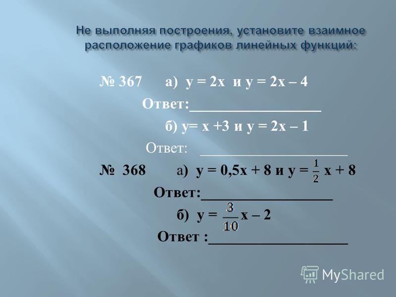367 а ) у = 2 х и у = 2 х – 4 Ответ :_________________ б ) у = х +3 и у = 2 х – 1 Ответ : ___________________ 368 а ) у = 0,5 х + 8 и у = х + 8 Ответ :_________________ б ) у = х – 2 Ответ :__________________