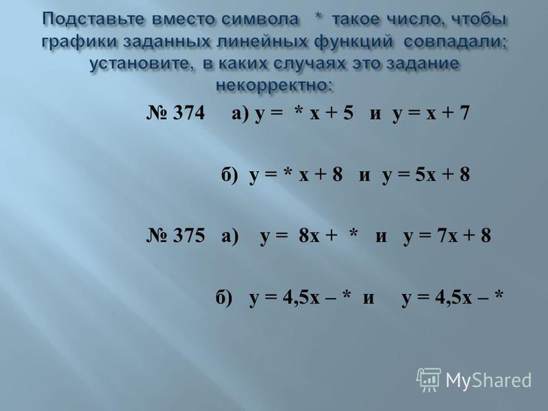 374 а ) у = * х + 5 и у = х + 7 б ) у = * х + 8 и у = 5 х + 8 375 а ) у = 8 х + * и у = 7 х + 8 б ) у = 4,5 х – * и у = 4,5 х – *