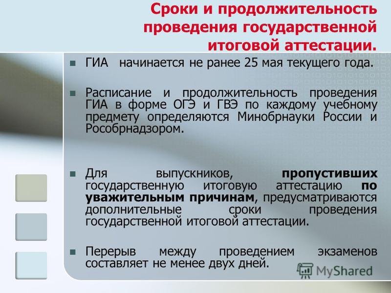 Сроки и продолжительность проведения государственной итоговой аттестации. ГИА начинается не ранее 25 мая текущего года. Расписание и продолжительность проведения ГИА в форме ОГЭ и ГВЭ по каждому учебному предмету определяются Минобрнауки России и Рос