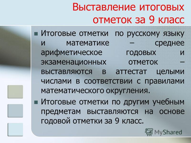 Выставление итоговых отметок за 9 класс Итоговые отметки по русскому языку и математике – среднее арифметическое годовых и экзаменационных отметок – выставляются в аттестат целыми числами в соответствии с правилами математического округления. Итоговы