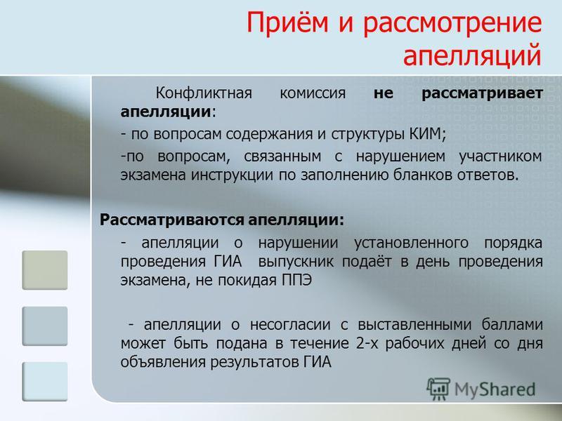 Приём и рассмотрение апелляций Конфликтная комиссия не рассматривает апелляции: - по вопросам содержания и структуры КИМ; -по вопросам, связанным с нарушением участником экзамена инструкции по заполнению бланков ответов. Рассматриваются апелляции: -