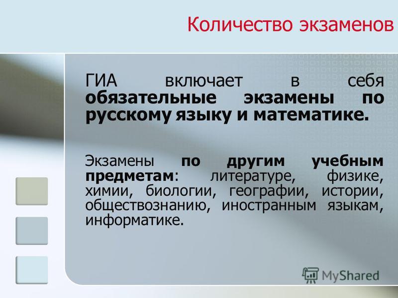 Количество экзаменов ГИА включает в себя обязательные экзамены по русскому языку и математике. Экзамены по другим учебным предметам: литературе, физике, химии, биологии, географии, истории, обществознанию, иностранным языкам, информатике.