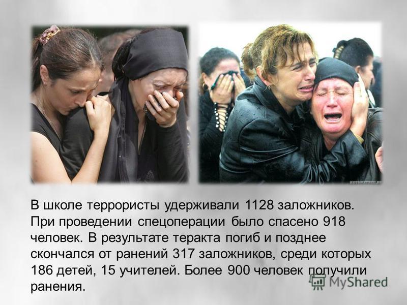 В школе террористы удерживали 1128 заложников. При проведении спецоперации было спасено 918 человек. В результате теракта погиб и позднее скончался от ранений 317 заложников, среди которых 186 детей, 15 учителей. Более 900 человек получили ранения.
