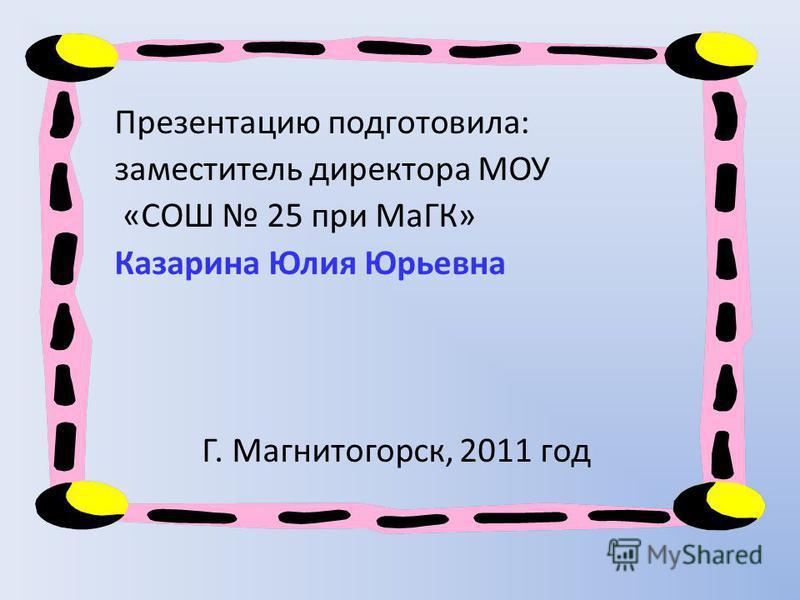 Презентацию подготовила: заместитель директора МОУ «СОШ 25 при МаГК» Казарина Юлия Юрьевна Г. Магнитогорск, 2011 год
