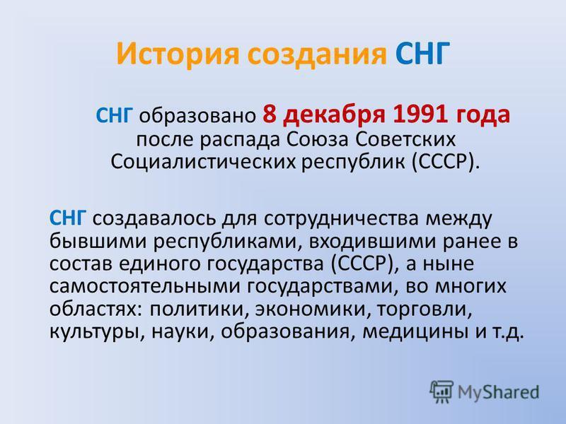 История создания СНГ СНГ образовано 8 декабря 1991 года после распада Союза Советских Социалистических республик (СССР). СНГ создавалось для сотрудничества между бывшими республиками, входившими ранее в состав единого государства (СССР), а ныне самос