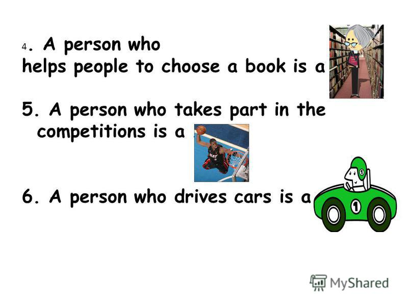 4. A person who helps people to choose a book is a …… 5. A person who takes part in the competitions is a ……. 6. A person who drives cars is a ……….