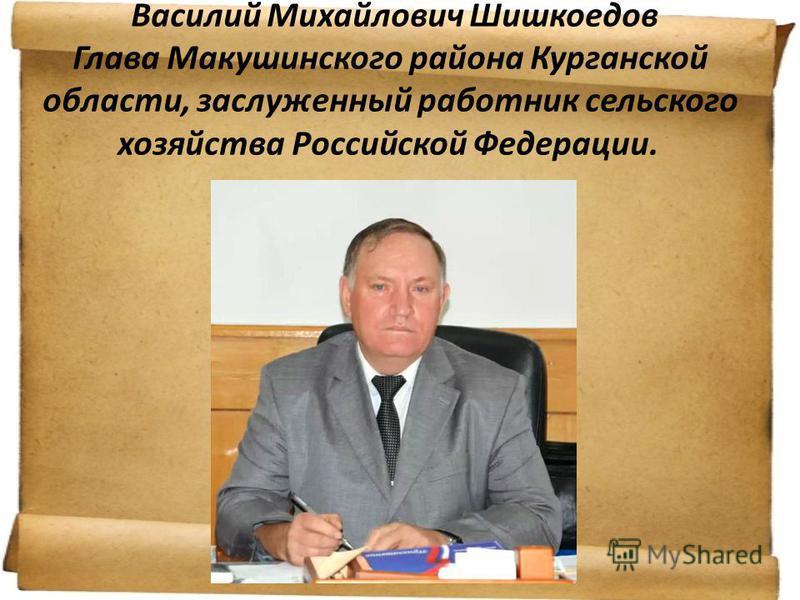 Василий Михайлович Шишкоедов Глава Макушинского района Курганской области, заслуженный работник сельского хозяйства Российской Федерации.