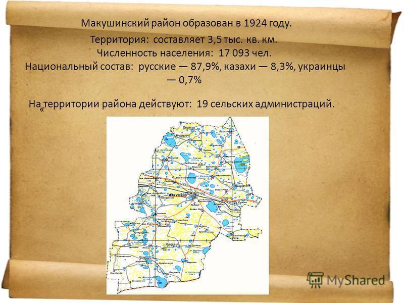 « Макушинский район образован в 1924 году. Территория: составляет 3,5 тыс. кв. км. Численность населения: 17 093 чел. Национальный состав: русские 87,9%, казахи 8,3%, украинцы 0,7% На территории района действуют: 19 сельских администраций.