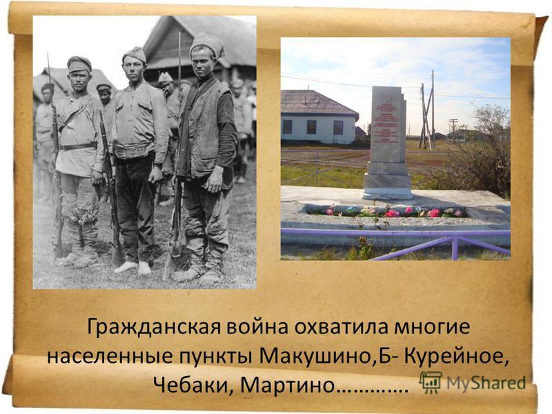 Гражданская война охватила многие населенные пункты Макушино,Б- Курейное, Чебаки, Мартино………….