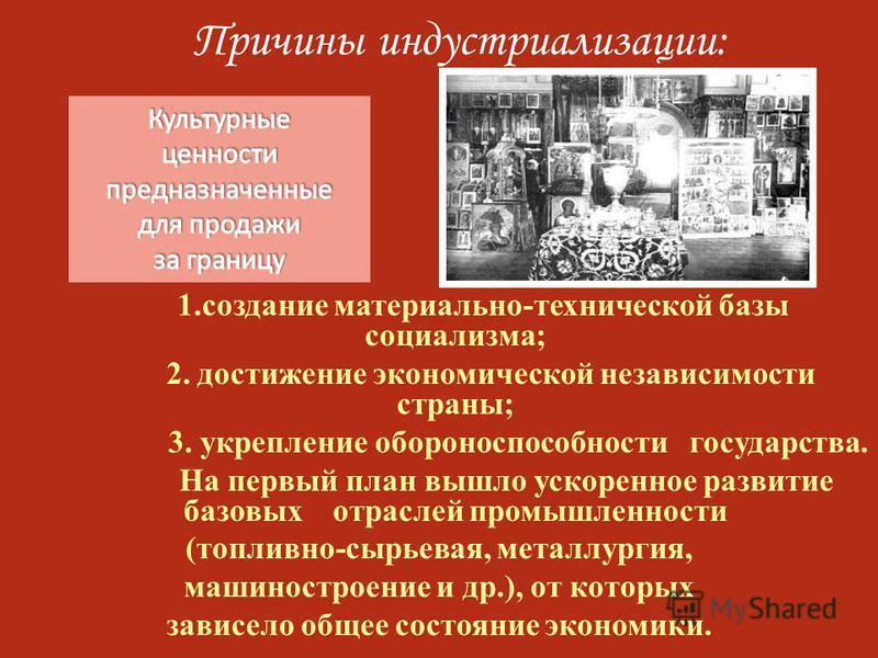 Причины индустриализации: 1. создание материально-технической базы социализма; 2. достижение экономической независимости страны; 3. укрепление обороноспособности государства. На первый план вышло ускоренное развитие базовых отраслей промышленности (т