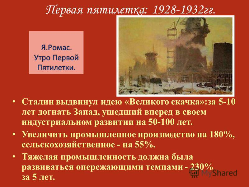 Первая пятилетка: 1928-1932 гг. Сталин выдвинул идею «Великого скачка»:за 5-10 лет догнать Запад, ушедший вперед в своем индустриальном развитии на 50-100 лет. Увеличить промышленное производство на 180%, сельскохозяйственное - на 55%. Тяжелая промыш