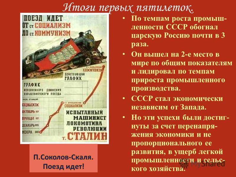 Итоги первых пятилеток. По темпам роста промышленности СССР обогнал царскую Россию почти в 3 раза. Он вышел на 2-е место в мире по общим показателям и лидировал по темпам прироста промышленного производства. СССР стал экономически независим от Запада