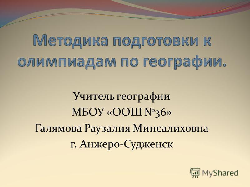Учитель географии МБОУ «ООШ 36» Галямова Раузалия Минсалиховна г. Анжеро-Судженск