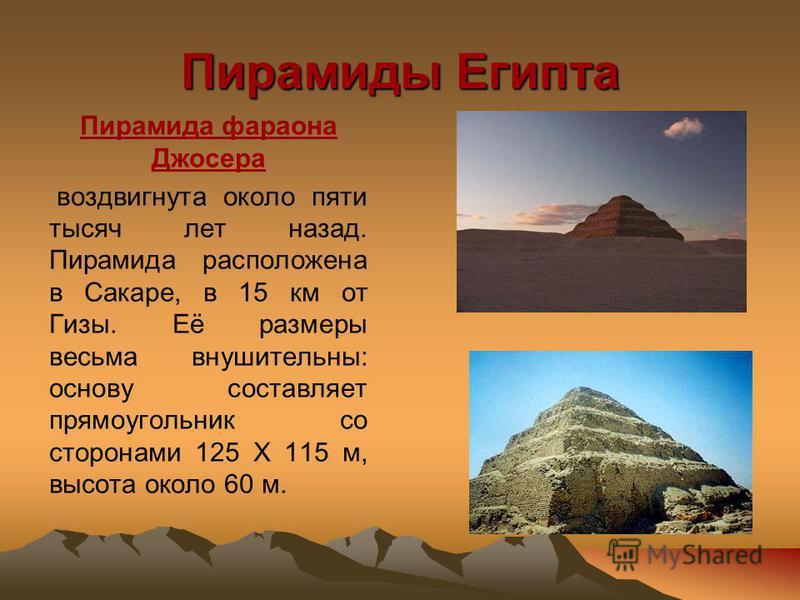 Пирамиды Египта Пирамида фараона Джосера воздвигнута около пяти тысяч лет назад. Пирамида расположена в Сакаре, в 15 км от Гизы. Её размеры весьма внушительны: основу составляет прямоугольник со сторонами 125 Х 115 м, высота около 60 м.