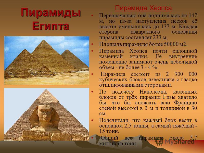 Пирамиды Египта Пирамида Хеопса. Первоначально она поднималась на 147 м, но из-за наступления песков её высота уменьшилась до 137 м. Каждая сторона квадратного основания пирамиды составляет 233 м, Площадь пирамиды более 50000 м 2. Пирамида Хеопса поч