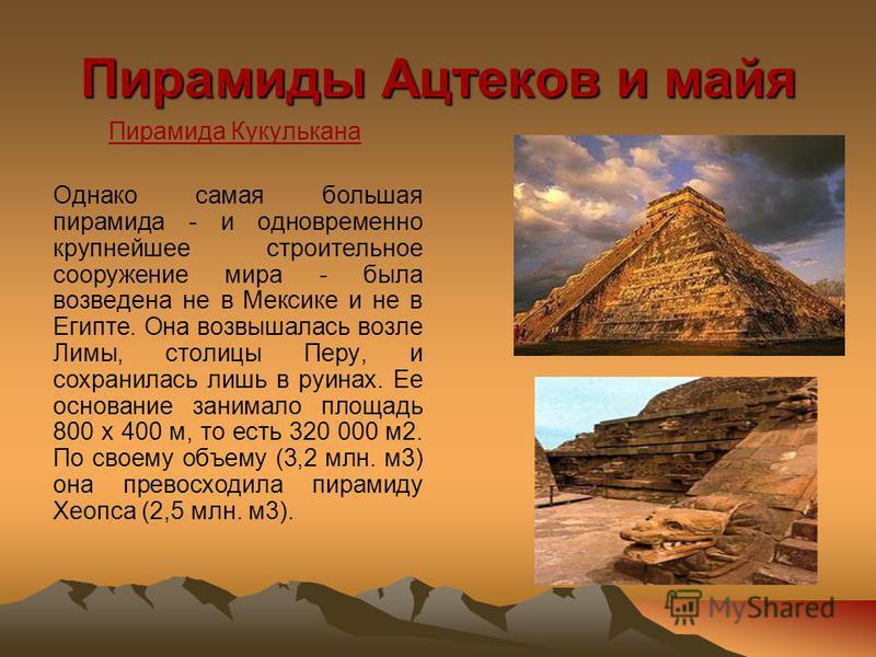 Пирамиды Ацтеков и майя Пирамида Кукулькана Однако самая большая пирамида - и одновременно крупнейшее строительное сооружение мира - была возведена не в Мексике и не в Египте. Она возвышалась возле Лимы, столицы Перу, и сохранилась лишь в руинах. Ее