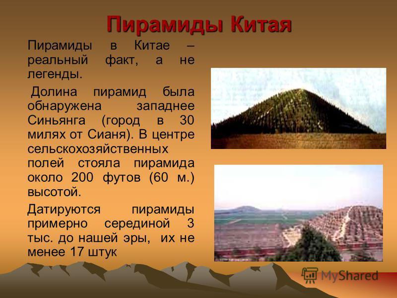 Пирамиды Китая Пирамиды в Китае – реальный факт, а не легенды. Долина пирамид была обнаружена западнее Синьянга (город в 30 милях от Сианя). В центре сельскохозяйственных полей стояла пирамида около 200 футов (60 м.) высотой. Датируются пирамиды прим