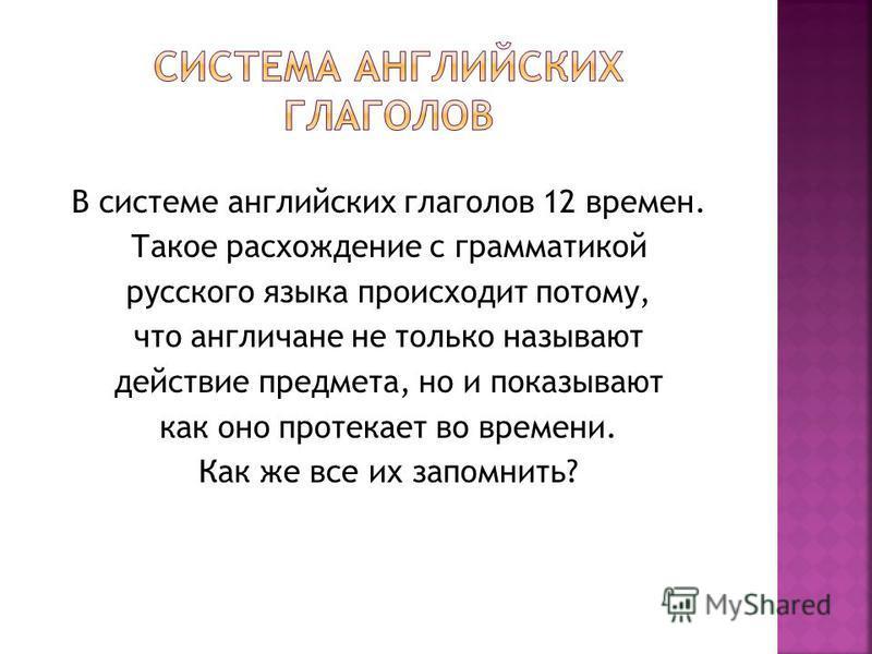 В системе английских глаголов 12 времен. Такое расхождение с грамматикой русского языка происходит потому, что англичане не только называют действие предмета, но и показывают как оно протекает во времени. Как же все их запомнить?