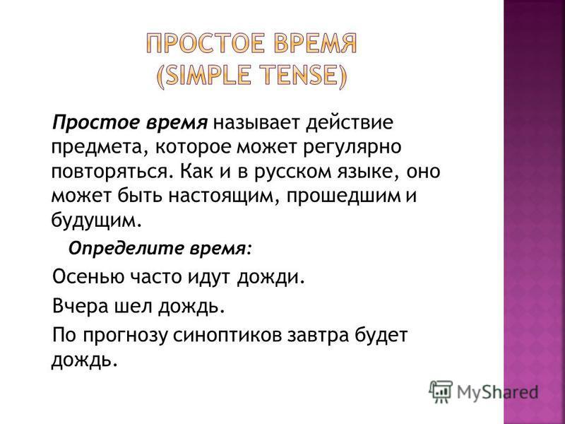 Простое время называет действие предмета, которое может регулярно повторяться. Как и в русском языке, оно может быть настоящим, прошедшим и будущим. Определите время: Осенью часто идут дожди. Вчера шел дождь. По прогнозу синоптиков завтра будет дождь