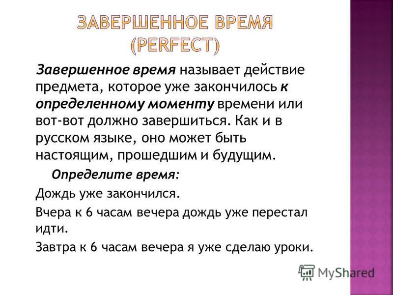 Завершенное время называет действие предмета, которое уже закончилось к определенному моменту времени или вот-вот должно завершиться. Как и в русском языке, оно может быть настоящим, прошедшим и будущим. Определите время: Дождь уже закончился. Вчера