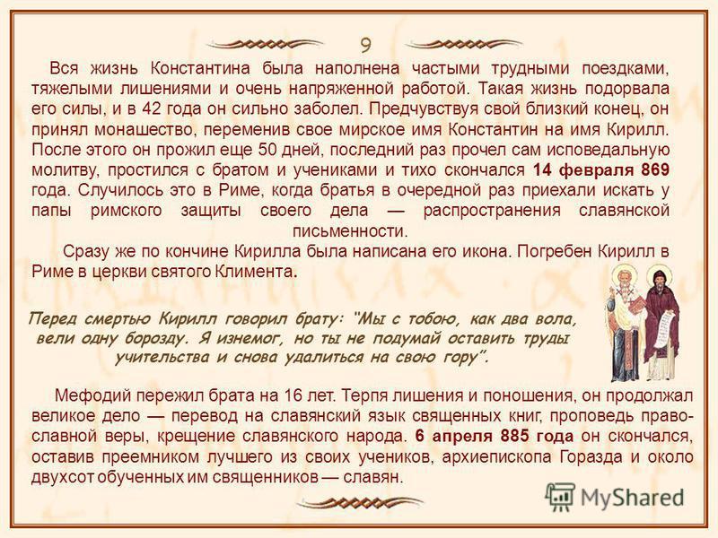 9 Мефодий пережил брата на 16 лет. Терпя лишения и поношения, он продолжал великое дело перевод на славянский язык священных книг, проповедь право- славной веры, крещение славянского народа. 6 апреля 885 года он скончался, оставив преемником лучшего