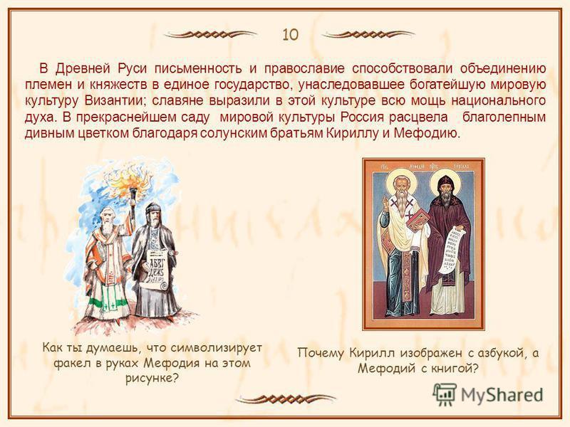 10 Как ты думаешь, что символизирует факел в руках Мефодия на этом рисунке? Почему Кирилл изображен с азбукой, а Мефодий с книгой? В Древней Руси письменность и православие способствовали объединению племен и княжеств в единое государство, унаследова