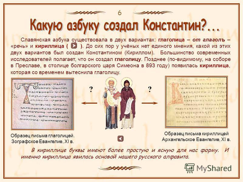 6 Славянская азбука существовала в двух вариантах: глаголица – от глагола – «речь» и кириллица ( ). До сих пор у учёных нет единого мнения, какой из этих двух вариантов был создан Константином (Кириллом). Большинство современных исследователей полага