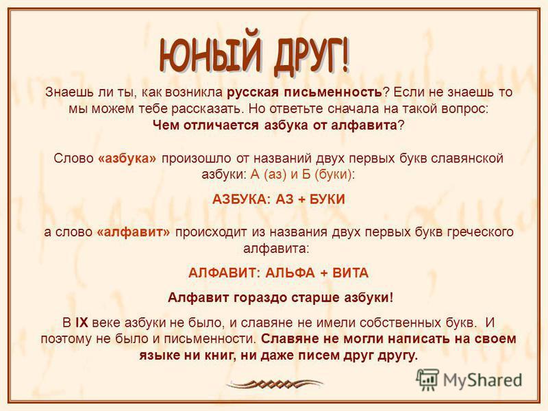 Знаешь ли ты, как возникла русская письменность? Если не знаешь то мы можем тебе рассказать. Но ответьте сначала на такой вопрос: Чем отличается азбука от алфавита? Слово «азбука» произошло от названий двух первых букв славянской азбуки: А (аз) и Б (