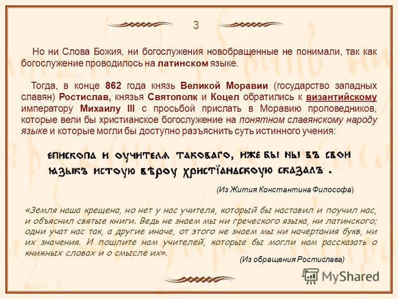 Но ни Слова Божия, ни богослужения новообращенные не понимали, так как богослужение проводилось на латинском языке. Тогда, в конце 862 года князь Великой Моравии (государство западных славян) Ростислав, князья Святополк и Коцел обратились к византийс