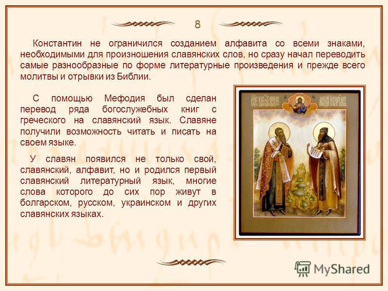 8 Константин не ограничился созданием алфавита со всеми знаками, необходимыми для произношения славянских слов, но сразу начал переводить самые разнообразные по форме литературные произведения и прежде всего молитвы и отрывки из Библии. С помощью Меф