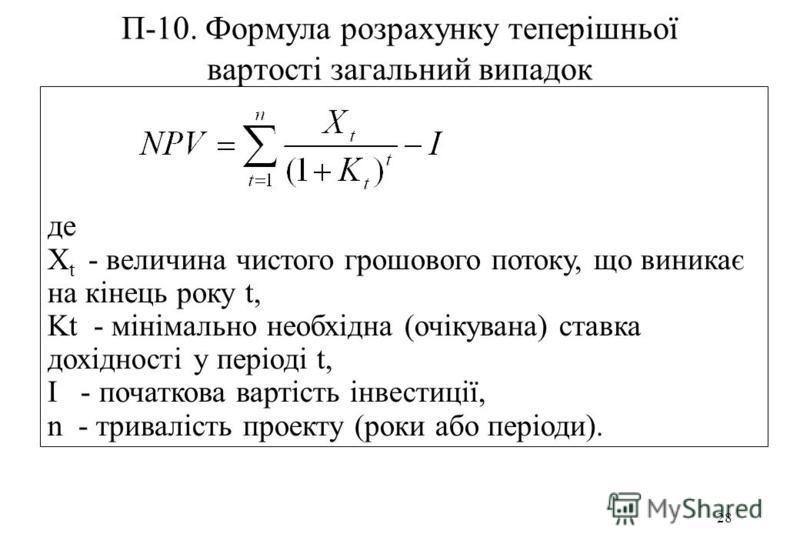 28 П-10. Формула розрахунку теперішньої вартості загальний випадок де X t - величина чистого грошового потоку, що виникає на кінець року t, Kt - мінімально необхідна (очікувана) ставка дохідності у періоді t, І - початкова вартість інвестиції, n - тр