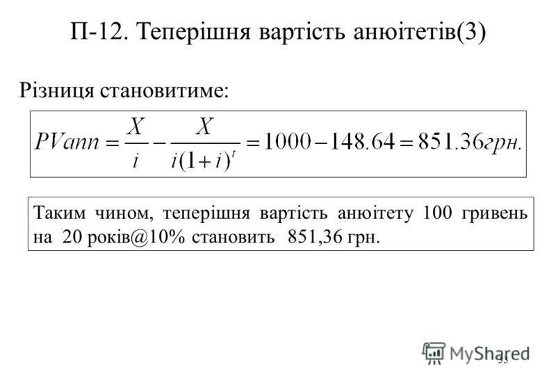 33 П-12. Теперішня вартість анюітетів(3) Різниця становитиме: Таким чином, теперішня вартість анюітету 100 гривень на 20 років@10% становить 851,36 грн.